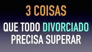 3 coisas que o DIVORCIADO precisa superar