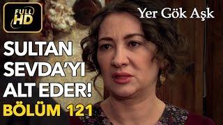 Yer Gök Aşk 121. Bölüm / Full HD (Tek Parça) - Sultan Sevda'yı Alt Ediyor