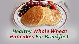 Healthy Whole Wheat Pancakes For Breakfast - 100 Days Diet Plan ( Day 17 )