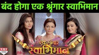 TV Serial 'Ek Shringaar-Swabhiman' के Fans के लिए बुरी खबर, जल्द ही बंद शो होगा