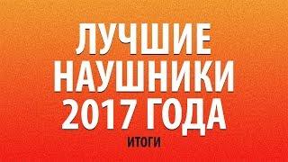 ЛУЧШИЕ НАУШНИКИ 2017 ГОДА | ИТОГИ
