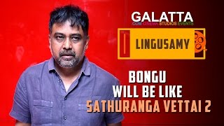 Bongu Will Be Like Sathuranga Vettai 2 - Lingusamy