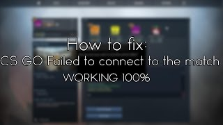 How to fix: CS GO Failed to connect to the match WORKING 100%