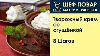 Творожный крем со сгущёнкой . Рецепт от шеф повара Максима Григорьева