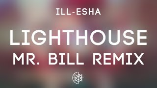 ill-esha - Lighthouse (Mr. Bill Remix)