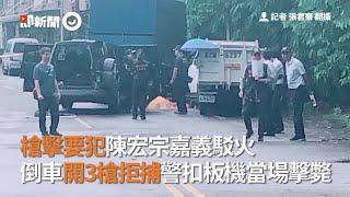 槍擊要犯陳宏宗嘉義駁火 倒車開3槍拒捕警扣板機當場擊斃