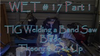 Wet #17   Part 1 Tig Welding A Band Saw Blade   Thoery And Set Up