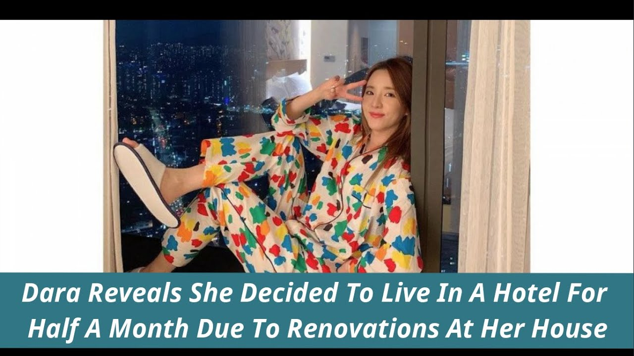 Dara Reveals She Decided To Live In A Hotel For Half A Month Due To Renovations At Her House