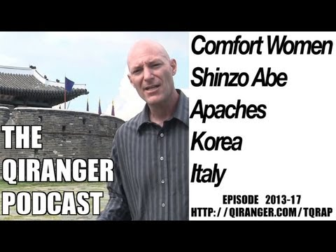 Comfort Women, PM Abe, Apaches, & Italy: QiRanger Podcast 2013-17