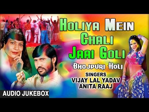 HOLIYA MEIN CHALI JAAI GOLI | BHOJPURI HOLI AUDIO SONGS JUKEBOX| SINGERS-VIJAY LAL YADAV,ANITA RAAJ
