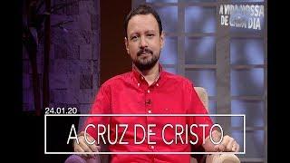 A Cruz de Cristo / A Vida Nossa de Cada Dia - 24/01/20