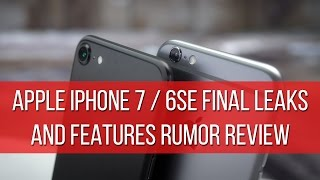 Apple iPhone 7/6SE FINAL leaks and features rumor review