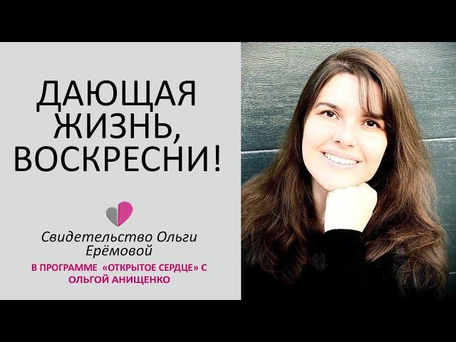 ДАЮЩАЯ ЖИЗНЬ, ВОСКРЕСНИ! - Свидетельство Ольги Ерёмовой