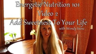 Energetic Nutrition 101:  Add Sweetness To Your Life (Video 2)