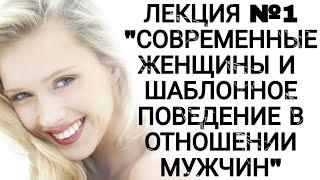 """ЛЕКЦИЯ №1 """"СОВРЕМЕННЫЕ ЖЕНЩИНЫ И ШАБЛОННОЕ ПОВЕДЕНИЕ В ОТНОШЕНИИ МУЖЧИН"""""""