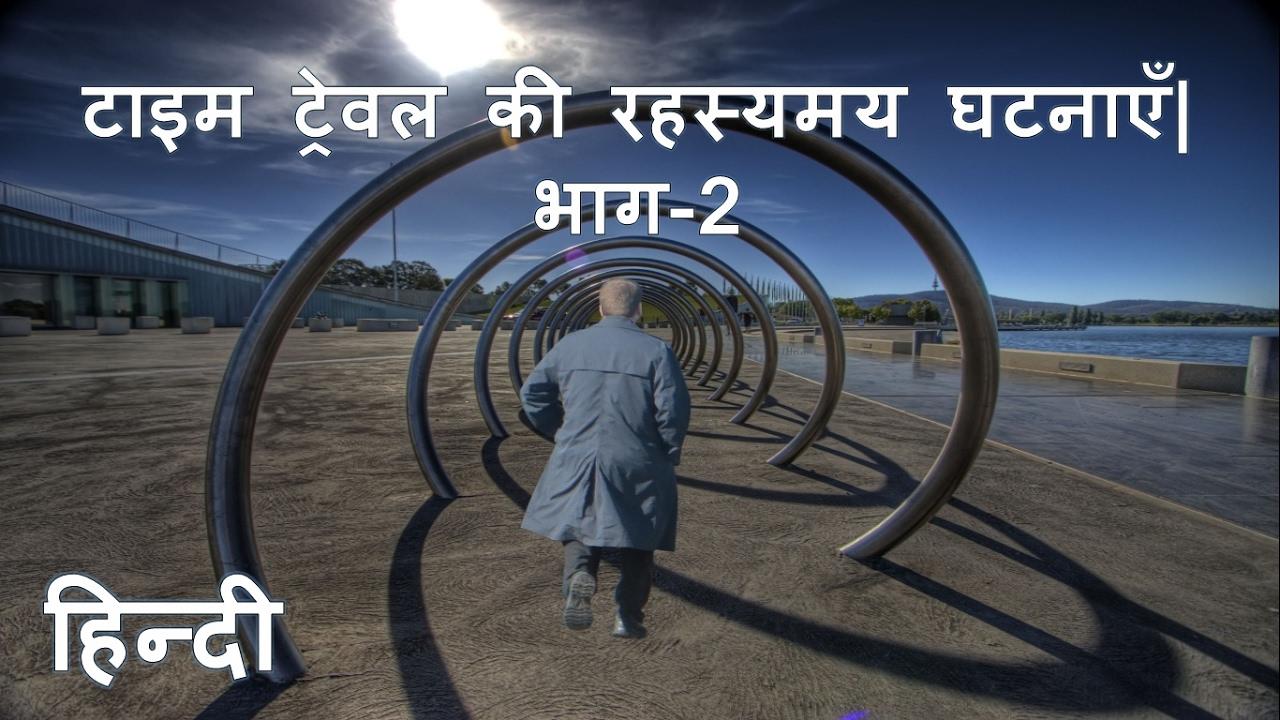 टाइम ट्रेवल की रहस्यमय घटनाएँ  भाग-2  Mysterious event of Time Travel. Part-2. (In Hindi)