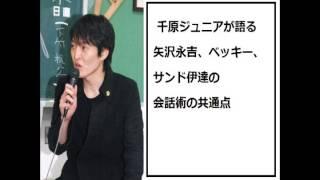 千原ジュニアさんが矢沢永吉さん、ベッキーさん、サンドウィッチマン 伊...