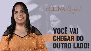 Pastora Helena Raquel   Você Vai Chegar Do Outro Lado!
