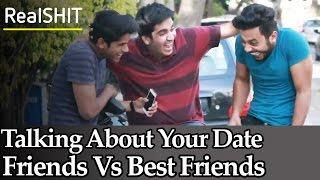 Talking About Your Date - Friends Vs Best Friends | RealSHIT