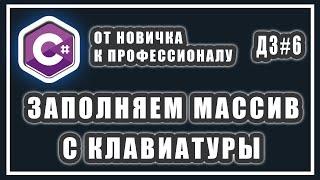 зАПОЛНИТЬ МАССИВ С КЛАВИАТУРЫ  ВВОД  МАССИВА С КОНСОЛИ C#  СИ ШАРП УРОКИ  ДОМАШНИЕ ЗАДАНИЯ # 6