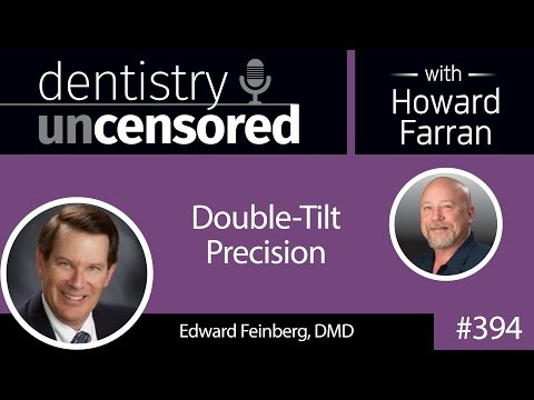 394 Double-Tilt Precision with Edward Feinberg : Dentistry Uncensored with Howard Farran