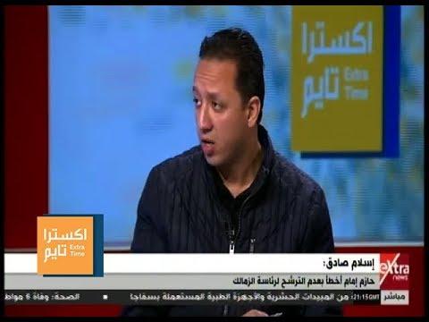 اكسترا تايم | إسلام صادق: حازم إمام هو سبب مايحدث للزمالك من أزمات