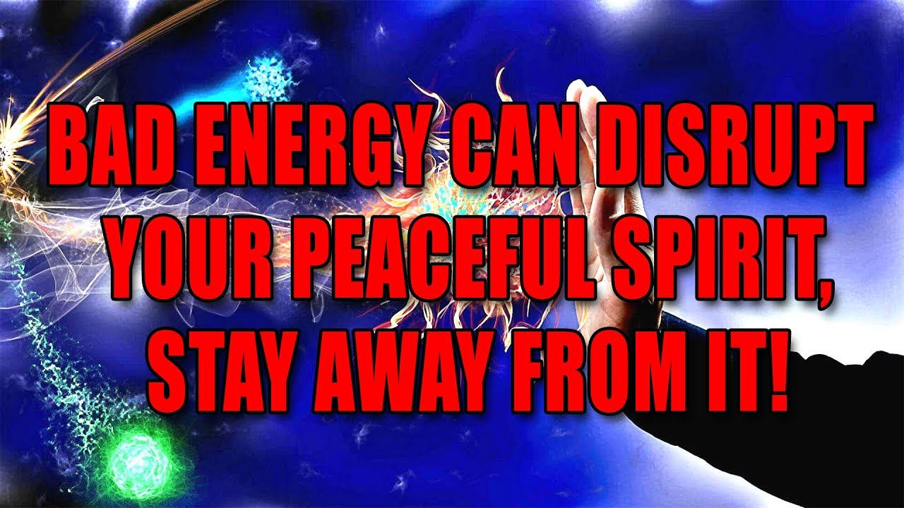 Bad Energy Can Disrupt Your Peaceful Spirit, Stay Away From It!