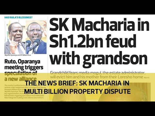 The News Brief: SK Macharia in multi billion property dispute