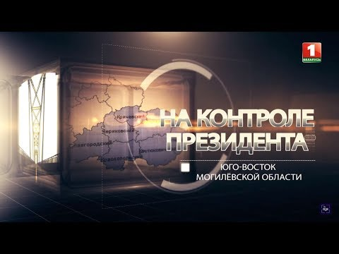 Юго-восток Могилёвской области. На контроле Президента
