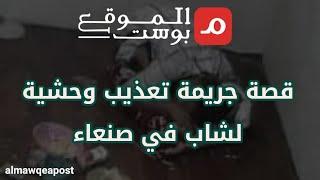 شاهد.. قصة جريمة تعذيب وحشية لشاب في صنعاء