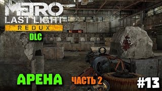 Metro: Last Light Redux DLC  ➤  Арена (часть 2)  Комплект Разработчика ➤ Прохождение дополнений #13
