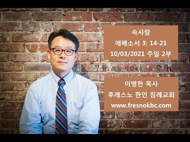 속사람 에베소서 3: 14-21 후레스노 한인 침례교회(Fresno Korean Baptist Church) 주일 2부 예배 10/03/2021