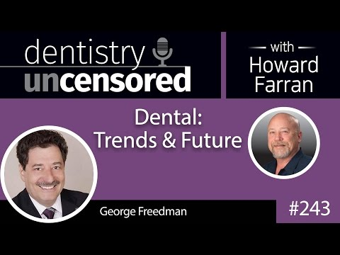 243 Dental: Trends & Future with George Freedman : Dentistry Uncensored with Howard Farran