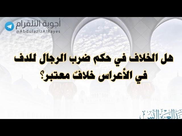 هل الخلاف في حكم ضرب الرجال للدف في الأعراس خلافٌ معتبر؟د. عبدالعزيز الريس