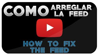 COMO ARREGLAR LA FEED DE YOUTUBE 2015 - FIX THE FEED ON YOU TUBE