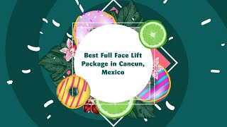 Best Full Face Lift Package in Cancun, Mexico