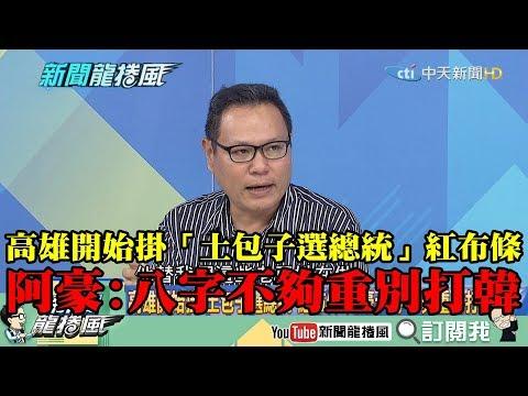 【精彩】高雄開始掛「土包子選總統」紅布條 阿豪:八字不夠重別打韓!