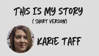 This Is My Story - Karie Taff-  Short Version