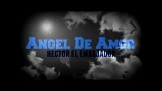 Hector El Embajador - Tu Eres De Mi Y Yo Soy De Ti (Angel De Amor)