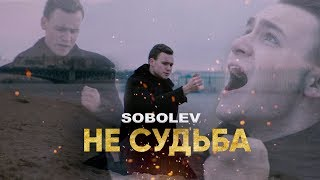 SOBOLEV - НЕ СУДЬБА [ПРЕМЬЕРА КЛИПА]