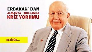 ERBAKAN'dan ALMANYA HOLLANDA KRİZİ YORUMU !!!