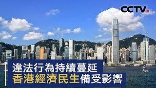 违法行为持续蔓延 香港经济民生备受影响 | CCTV中文国际