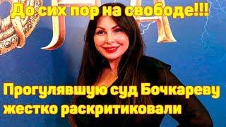 Бочкарева прогуляла суд! Почему до сих пор на свободе?