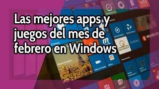 Las mejores apps y juegos del mes de febrero en Windows