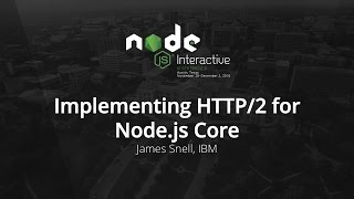 Implementing HTTP/2 for Node.js Core by James Snell, IBM