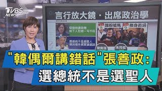 【說政治】「韓偶爾講錯話」 張善政:選總統不是選聖人