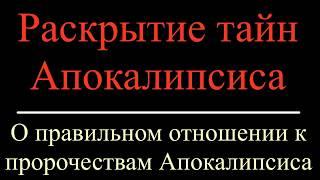 РАСКРЫТИЕ ТАЙН АПОКАЛИПСИСА О правильном отношении к пророчествам Апокалипсиса