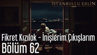 İstanbullu Gelin 62. Bölüm - Fikret Kızılok - İnişlerim Çıkışlarım