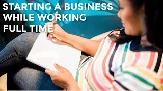 How to Start a Business While Working A Full Time Job