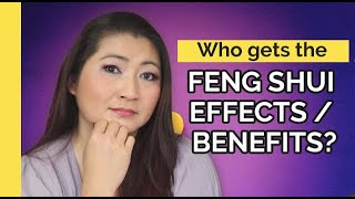 Who gets the Feng Shui Effects / Benefits?